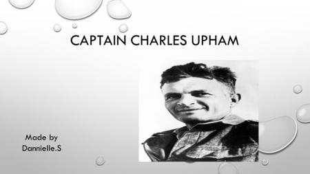 CAPTAIN CHARLES UPHAM Made by Dannielle.S. BIOGRAPHY New Zealand Soldier Born: 21 September 1908 Christchurch New Zealand Died: 22 November 1994 (aged.