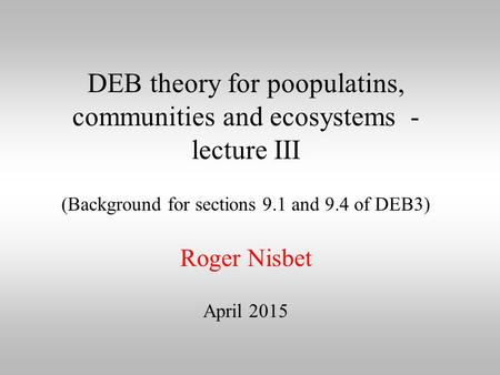 DEB theory for poopulatins, communities and ecosystems - lecture III (Background for sections 9.1 and 9.4 of DEB3) Roger Nisbet April 2015.