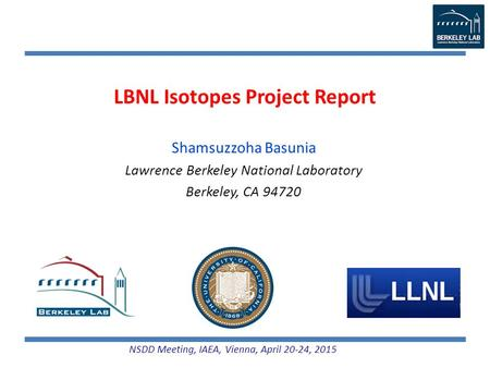 LBNL Isotopes Project Report Shamsuzzoha Basunia Lawrence Berkeley National Laboratory Berkeley, CA 94720 NSDD Meeting, IAEA, Vienna, April 20-24, 2015.