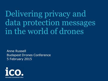 Delivering privacy and data protection messages in the world of drones Anne Russell Budapest Drones Conference 5 February 2015.