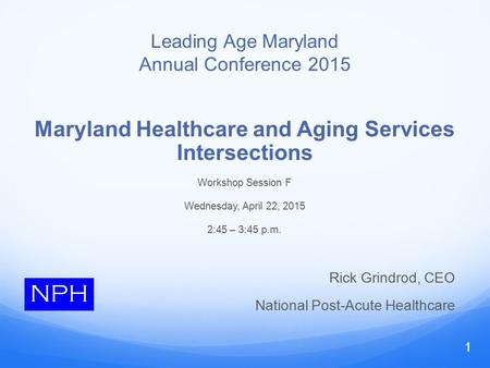 Leading Age Maryland Annual Conference 2015 Maryland Healthcare and Aging Services Intersections Workshop Session F Wednesday, April 22, 2015 2:45 – 3:45.