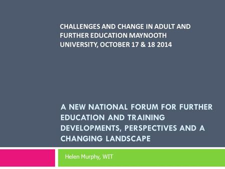 CHALLENGES AND CHANGE IN ADULT AND FURTHER EDUCATION MAYNOOTH UNIVERSITY, OCTOBER 17 & 18 2014 A NEW NATIONAL FORUM FOR FURTHER EDUCATION AND TRAINING.