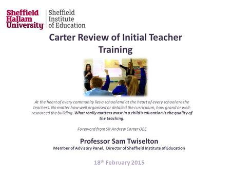 Professor Sam Twiselton Member of Advisory Panel, Director of Sheffield Institute of Education 18 th February 2015 Carter Review of Initial Teacher Training.