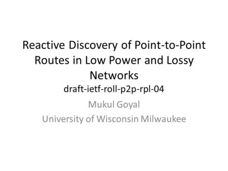 Reactive Discovery of Point-to-Point Routes in Low Power and Lossy Networks draft-ietf-roll-p2p-rpl-04 Mukul Goyal University of Wisconsin Milwaukee.
