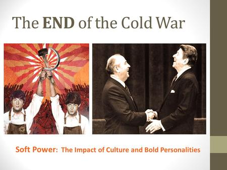 The END of the Cold War Soft Power : The Impact of Culture and Bold Personalities.