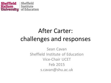 After Carter: challenges and responses Sean Cavan Sheffield Institute of Education Vice-Chair UCET Feb 2015