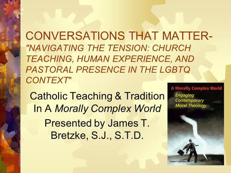 CONVERSATIONS THAT MATTER- NAVIGATING THE TENSION: CHURCH TEACHING, HUMAN EXPERIENCE, AND PASTORAL PRESENCE IN THE LGBTQ CONTEXT Catholic Teaching &
