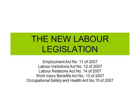 THE NEW LABOUR LEGISLATION Employment Act No. 11 of 2007 Labour Instiutions Act No. 12 of 2007 Labour Relations Act No. 14 of 2007 Work Injury Benefits.