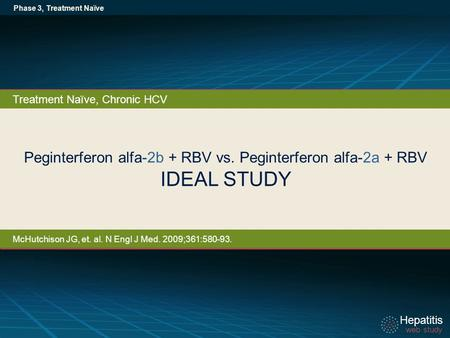 Hepatitis web study Hepatitis web study Peginterferon alfa-2b + RBV vs. Peginterferon alfa-2a + RBV IDEAL STUDY Phase 3, Treatment Naïve Treatment Naïve,