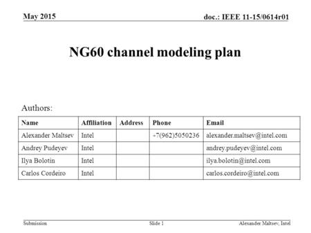 Submission doc.: IEEE 11-15/0614r01 May 2015 NG60 channel modeling plan Slide 1Alexander Maltsev, Intel Authors: NameAffiliationAddressPhoneEmail Alexander.