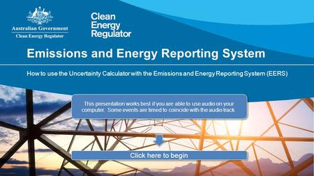 Emissions and Energy Reporting System How to use the Uncertainty Calculator with the Emissions and Energy Reporting System (EERS) This presentation works.