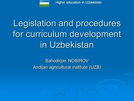 Higher education in Uzbekistan Legislation and procedures for curriculum development in Uzbekistan Bahodirjon NOSIROV Andijan agricultural institute (UZB)