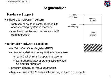 Operating Systems: Segments 1 Segmentation Hardware Support single user program system: – wish somehow to relocate address 0 to after operating system.