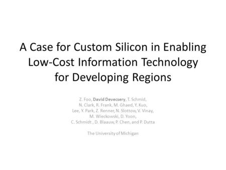 A Case for Custom Silicon in Enabling Low-Cost Information Technology for Developing Regions Z. Foo, David Devecsery, T. Schmid, N. Clark, R. Frank, M.