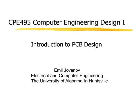 CPE495 Computer Engineering Design I Emil Jovanov Electrical and Computer Engineering The University of Alabama in Huntsville Introduction to PCB Design.