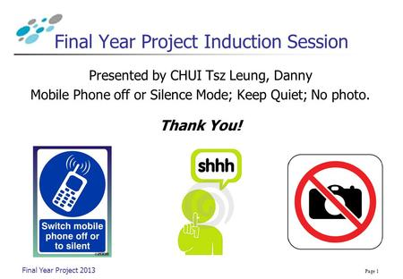 Presented by CHUI Tsz Leung, Danny Mobile Phone off or Silence Mode; Keep Quiet; No photo. Thank You! Final Year Project 2013 Page 1 Final Year Project.