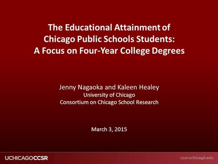 © CCSR The Educational Attainment of Chicago Public Schools Students: A Focus on Four-Year College Degrees Jenny Nagaoka and Kaleen Healey University of.