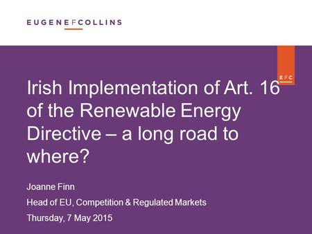 F Irish Implementation of Art. 16 of the Renewable Energy Directive – a long road to where? Joanne Finn Head of EU, Competition & Regulated Markets Thursday,