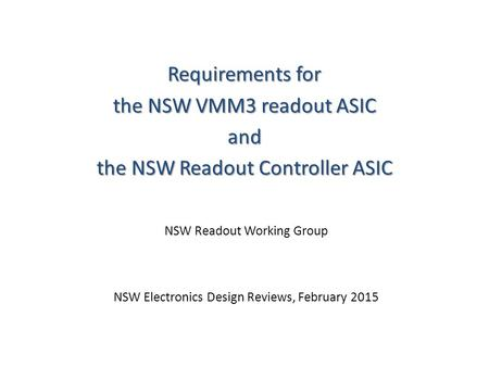 Requirements for the NSW VMM3 readout ASIC and the NSW Readout Controller ASIC NSW Readout Working Group NSW Electronics Design Reviews, February 2015.