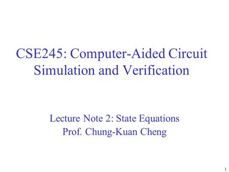 CSE245: Computer-Aided Circuit Simulation and Verification Lecture Note 2: State Equations Prof. Chung-Kuan Cheng 1.