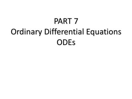 PART 7 Ordinary Differential Equations ODEs. Ordinary Differential Equations Part 7 Equations which are composed of an unknown function and its derivatives.