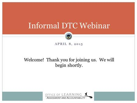 APRIL 8, 2015 Informal DTC Webinar Welcome! Thank you for joining us. We will begin shortly.