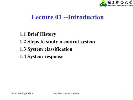 NUU meiling CHENModern control systems1 Lecture 01 --Introduction 1.1 Brief History 1.2 Steps to study a control system 1.3 System classification 1.4 System.