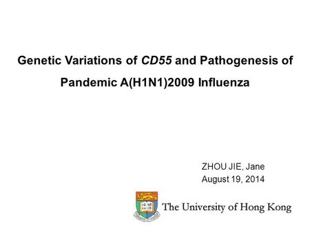 Genetic Variations of CD55 and Pathogenesis of Pandemic A(H1N1)2009 Influenza ZHOU JIE, Jane August 19, 2014.