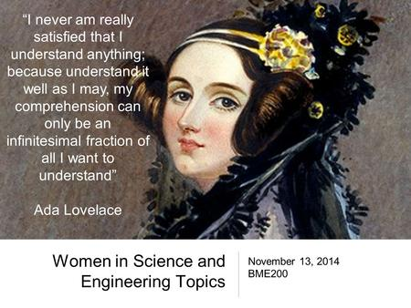 "Women in Science and Engineering Topics November 13, 2014 BME200 ""I never am really satisfied that I understand anything; because understand it well as."