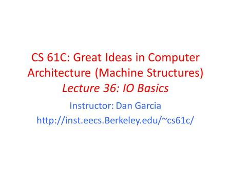 CS 61C: Great Ideas in Computer Architecture (Machine Structures) Lecture 36: IO Basics Instructor: Dan Garcia