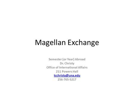 Magellan Exchange Semester (or Year) Abroad Dr. Christy Office of International Affairs 211 Powers Hall 256-765-5217.