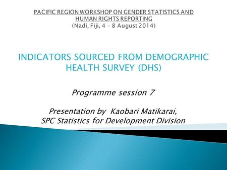 Programme session 7 Presentation by Kaobari Matikarai, SPC Statistics for Development Division INDICATORS SOURCED FROM DEMOGRAPHIC HEALTH SURVEY (DHS)
