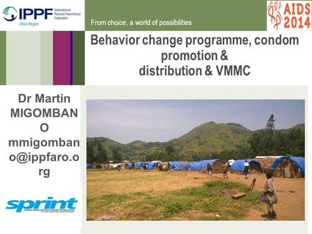From choice, a world of possibilities Behavior change programme, condom promotion & distribution & VMMC Dr Martin MIGOMBAN O mmigomban rg.