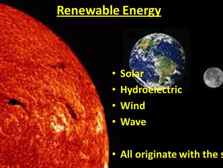Renewable Energy Solar Hydroelectric Wind Wave All originate with the sun.