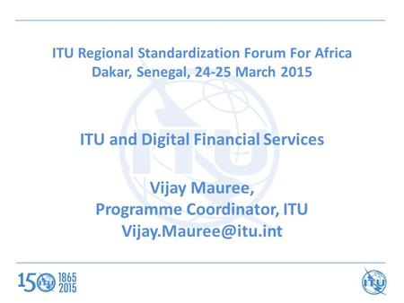 ITU Regional Standardization Forum For Africa Dakar, Senegal, 24-25 March 2015 ITU and Digital Financial Services Vijay Mauree, Programme Coordinator,
