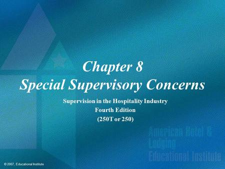 © 2007, Educational Institute Chapter 8 Special Supervisory Concerns Supervision in the Hospitality Industry Fourth Edition (250T or 250)