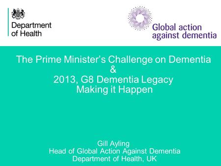1 The Prime Minister's Challenge on Dementia & 2013, G8 Dementia Legacy Making it Happen Gill Ayling Head of Global Action Against Dementia Department.