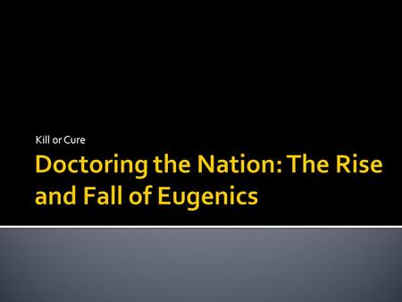 Kill or Cure.  1. Introduce eugenics as a prime example of 'doctoring the nation' between the 1880s and 1940s  2. Demonstrate that this went beyond.