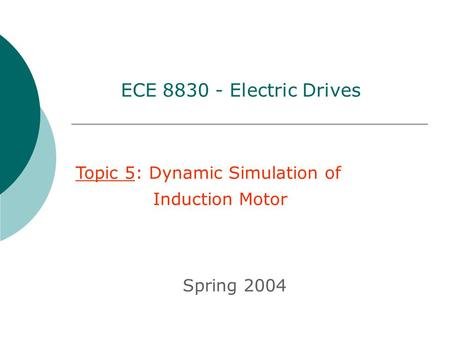 Topic 5: Dynamic Simulation of Induction Motor Spring 2004 ECE 8830 - Electric Drives.
