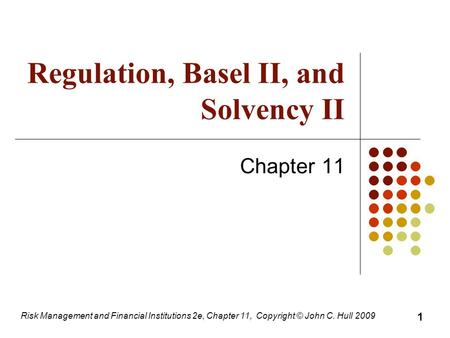 Regulation, Basel II, and Solvency II Chapter 11 Risk Management and Financial Institutions 2e, Chapter 11, Copyright © John C. Hull 2009 1.