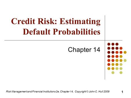 Risk Management and Financial Institutions 2e, Chapter 14, Copyright © John C. Hull 2009 Credit Risk: Estimating Default Probabilities Chapter 14 1.
