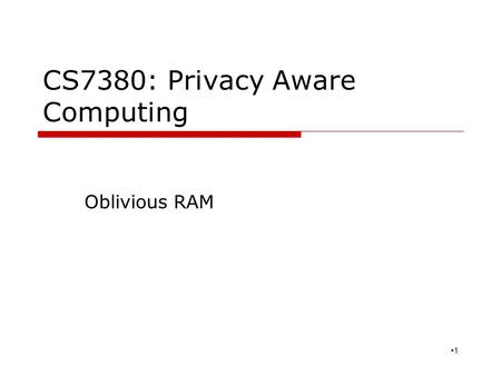 CS7380: Privacy Aware Computing Oblivious RAM 1. Motivation  Starting from software protection Prevent from software piracy A valid method is using hardware.