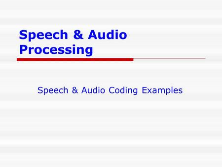 Speech & Audio Processing Speech & Audio Coding Examples.