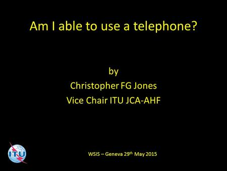 Am I able to use a telephone? by Christopher FG Jones Vice Chair ITU JCA-AHF WSIS – Geneva 29 th May 2015.