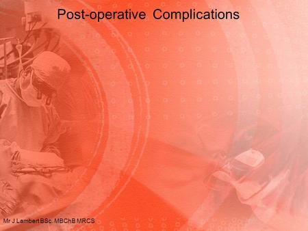 Post-operative Complications Mr J Lambert BSc. MBChB MRCS.