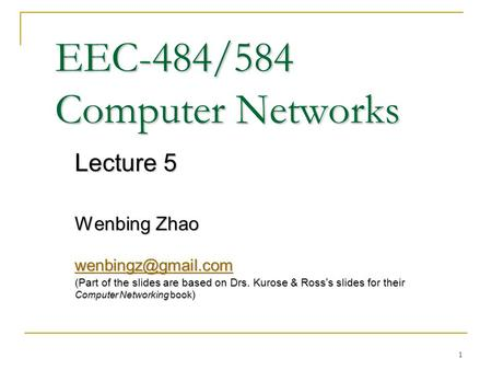 1 EEC-484/584 Computer Networks Lecture 5 Wenbing Zhao (Part of the slides are based on Drs. Kurose & Ross ' s slides for their Computer.