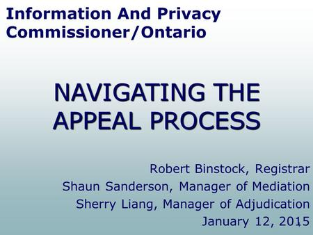 1 Information And Privacy Commissioner/Ontario Robert Binstock, Registrar Shaun Sanderson, Manager of Mediation Sherry Liang, Manager of Adjudication January.