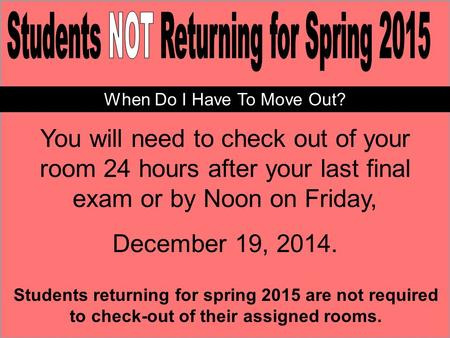 You will need to check out of your room 24 hours after your last final exam or by Noon on Friday, December 19, 2014. Students returning for spring 2015.