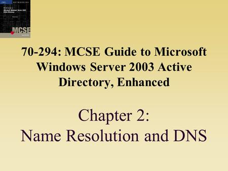 70-294: MCSE Guide to Microsoft Windows Server 2003 Active Directory, Enhanced Chapter 2: Name Resolution and DNS.