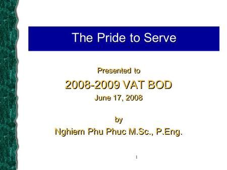 1 The Pride to Serve Presented to 2008-2009 VAT BOD June 17, 2008 by Nghiem Phu Phuc M.Sc., P.Eng. Presented to 2008-2009 VAT BOD June 17, 2008 by Nghiem.